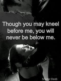 Kneel before me never below me