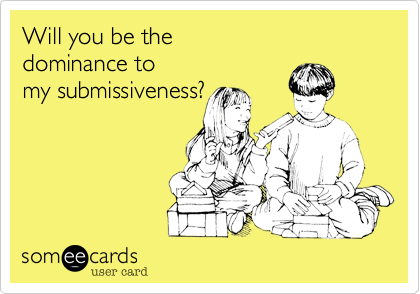 dominance to my submissiveness