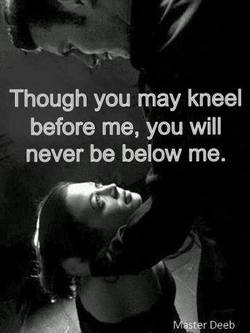 Kneel before me never below me